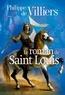 Philippe de Villiers - Le roman de Saint Louis.