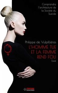 Philippe de Vulpillières - L'homme tue et la femme rend fou - Comprendre l'architecture de la société du suicide.