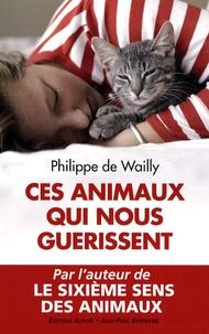 Philippe de Wailly - Ces animaux qui nous guérissent.