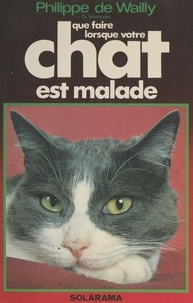 Philippe de Wailly et Joël Bordier - Que faire lorsque votre chat est malade.