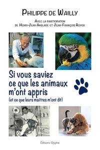 Philippe de Wailly - Si vous saviez ce que les animaux m'ont appris (et ce que leurs maîtres m'ont dit).