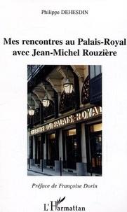 Philippe Dehesdin - Mes rencontres au Palais-Royal avec Jean-Michel Rouzière.