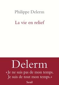 Philippe Delerm - La vie en relief.