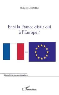 Philippe Deloire - Et si la France disait oui à l'Europe ?.
