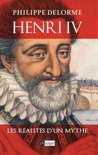 Philippe Delorme - Henri IV - Les réalités d'un mythe.