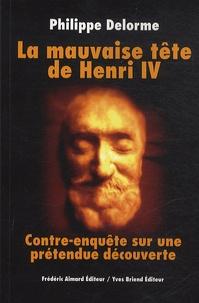 Philippe Delorme - La mauvaise tête de Henri IV - Contre-enquête sur une prétendue découverte.