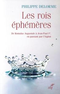 Philippe Delorme - Les rois éphémères - De Romulus Augustule à Jean-Paul Ier, en passant par l'Aiglon.