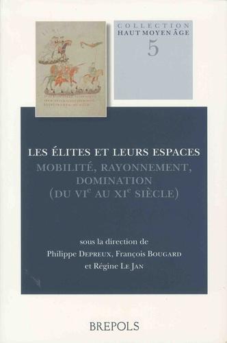 Les élites et leurs espaces. Mobilité, rayonnement, domination (du VIe au XIe siècle) - Philippe Depreux,François Bougard,Régine Le Jan