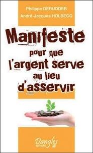 Philippe Derudder et André-Jacques Holbecq - Manifeste pour que l'argent serve au lieu d'asservir.