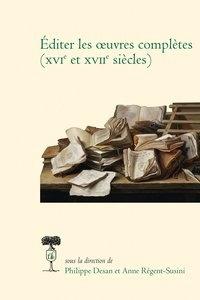 Philippe Desan et Anne Régent-Susini - Editer les oeuvres complètes (XVIe Et XVIIe siècles).