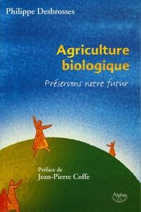 Philippe Desbrosses - Agriculture biologique : préservons notre futur !.