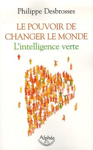 Philippe Desbrosses - Le pouvoir de changer le monde - L'intelligence verte.