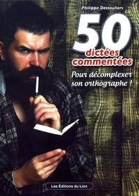 Philippe Dessouliers - 50 dictées commentées - Pour décomplexer son orthographe !.