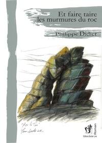 Philippe Didier - Et faire taire les murmures du roc.