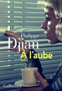 Philippe Djian - A l'aube.