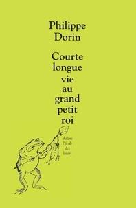 Philippe Dorin - Courte longue vie au grand petit roi - Farce pour marionnettes et orchestre.