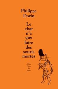 Philippe Dorin - Le chat n'a que faire des souris mortes.