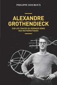 Philippe Douroux - Alexandre Grothendieck - Sur les traces du dernier génie des mathématiques.