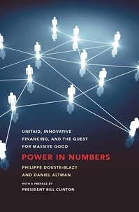 Philippe Douste-Blazy et Daniel Altman - Power in Numbers - UNITAID, Innovative Financing, and the Quest for Massive Good.