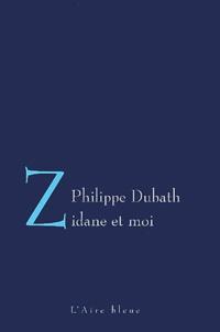 Philippe Dubath - Zidane et moi - Lettre d'un footballeur à sa femme.