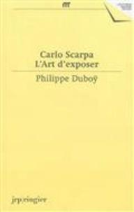 Philippe Duboÿ - Carlo Scarpa - L'art d'exposer.