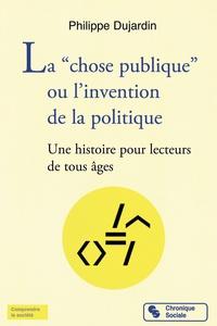 """Philippe Dujardin - La """"chose publique"""" ou l'invention de la politique - Une histoire pour lecteurs de tous âges."""