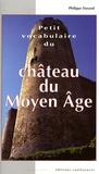 Philippe Durand - Petit vocabulaire du Château du Moyen Age - Initiation aux mots de la castellologie.