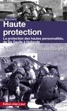 Philippe Durant - Haute protection - La protection des hautes personnalités de De Gaulle à Hollande.