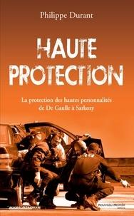 Philippe Durant - Haute protection - La protection des hautes personnalités de De Gaulle à Sarkozy.