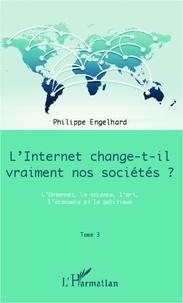 Philippe Engelhard - Internet change-t-il vraiment nos sociétés ? - Tome 3, L'Internet, la science, l'art, l'économie et la politique.