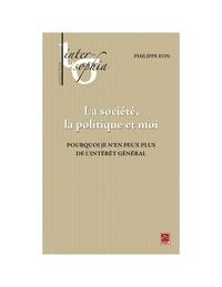 Philippe Eon - La société, la politique et moi. Pourquoi je n'en peux plus de l'intérêt général.