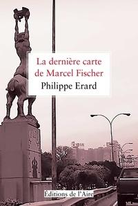 Philippe Erard - La dernière carte de Marcel Fischer.