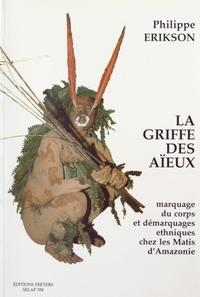 Philippe Erikson - La griffe des aïeux - Marquage du corps et démarquages ethniques chez les Matis d'Amazonie.