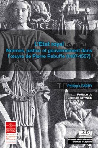 L'Etat royal. Normes, justice et gouvernement dans l'oeuvre de Pierre Rebuffe (1487-1557)