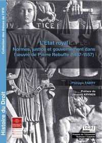 Philippe Fabry - L'Etat royal - Normes, justice et gouvernement dans l'oeuvre de Pierre Rebuffe (1487-1557).