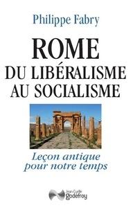 Philippe Fabry - Rome, du libéralisme au socialisme - Leçon antique pour notre temps.