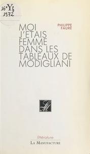 Philippe Faure - Moi j'étais femme dans les tableaux de Modigliani.
