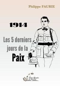 Philippe Faurie - 1914 Les 5 derniers jours de la Paix.