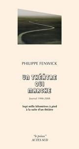 Philippe Fenwick - Un théâtre qui marche, journal 1998-2008 - Sept mille kilomètres à pied à la suite d'un théâtre.