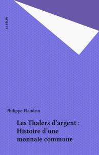 Philippe Flandrin - Les thalers d'argent - Histoire d'une monnaie commune.