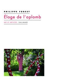 Philippe Forest - Eloge de l'aplomb et autres textes sur l'art et la peinture.