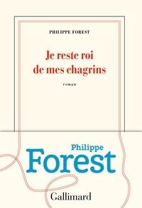 Philippe Forest - Je reste roi de mes chagrins.