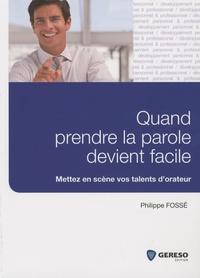 Philippe Fossé - Quand prendre la parole devient facile - Mettez en scène vos talents d'orateur.