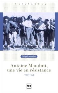 Philippe Franceschetti - Antoine Mauduit, une vie en résistance (1902-1945).