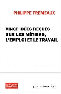Philippe Frémeaux - Vingt idées reçues sur les métiers, l'emploi et le travail.
