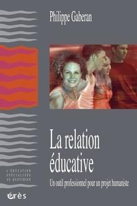 Philippe Gaberan - La relation éducative - Un outil professionnel pour un projet humaniste.