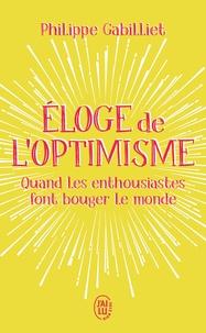Philippe Gabilliet - Eloge de l'optimisme - Quand les enthousiastes font bouger le monde.