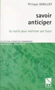 Philippe Gabilliet - Savoir anticiper - Les outils pour maîtriser son futur.