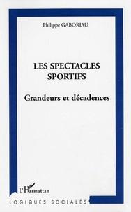 Philippe Gaboriau - Les spectacles sportifs - Grandeurs et décadences.