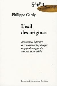Philippe Gardy - L'exil des origines - Renaissance littéraire et renaissance linguistique en pays de langue d'oc aux XIXe et XXe siècles.